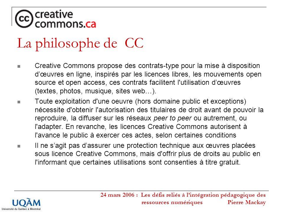24 mars 2006 : Les défis reliés à lintégration pédagogique des ressources numériques Pierre Mackay Six types de licences Creative Commons Ces licences peuvent être générées à partir du questionnaire en ligne disponible sur le site de Creative Commons http://creativecommons.org /license/ http://creativecommons.org /license/