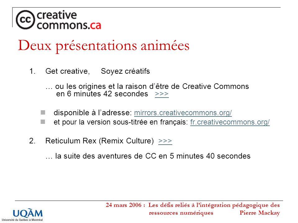 24 mars 2006 : Les défis reliés à lintégration pédagogique des ressources numériques Pierre Mackay Deux présentations animées 1.Get creative, Soyez cr