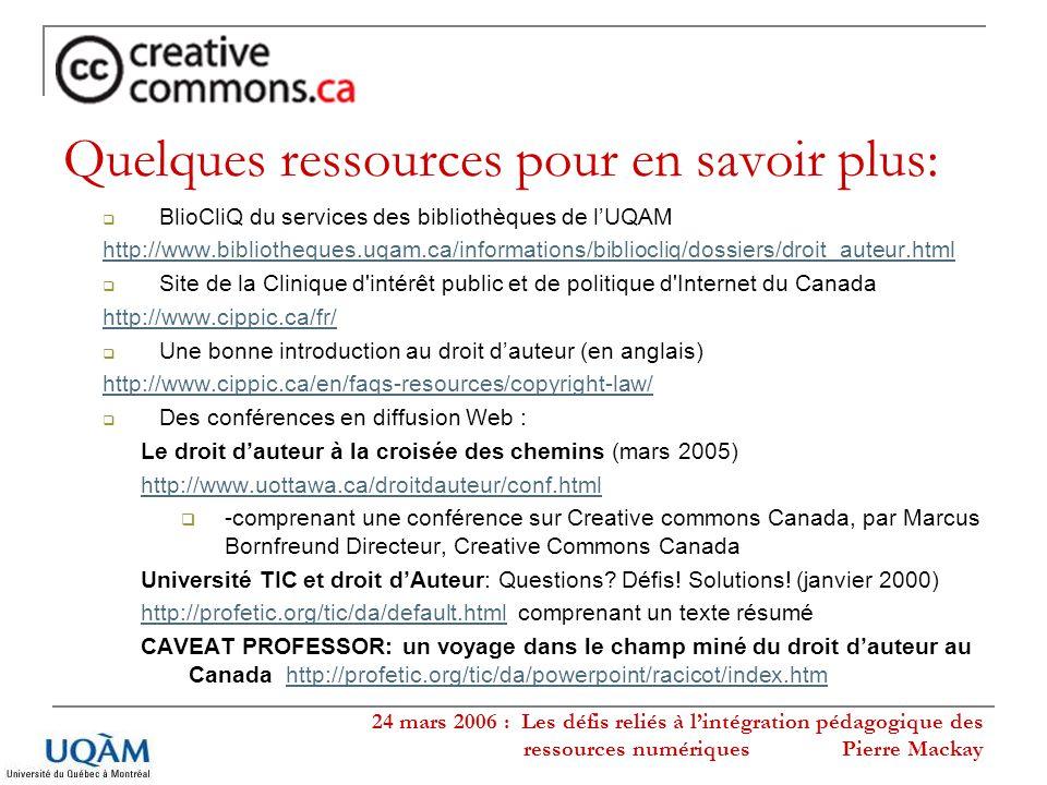 24 mars 2006 : Les défis reliés à lintégration pédagogique des ressources numériques Pierre Mackay Quelques ressources pour en savoir plus: BlioCliQ du services des bibliothèques de lUQAM http://www.bibliotheques.uqam.ca/informations/bibliocliq/dossiers/droit_auteur.html Site de la Clinique d intérêt public et de politique d Internet du Canada http://www.cippic.ca/fr/ Une bonne introduction au droit dauteur (en anglais) http://www.cippic.ca/en/faqs-resources/copyright-law/ Des conférences en diffusion Web : Le droit dauteur à la croisée des chemins (mars 2005) http://www.uottawa.ca/droitdauteur/conf.html -comprenant une conférence sur Creative commons Canada, par Marcus Bornfreund Directeur, Creative Commons Canada Université TIC et droit dAuteur: Questions.