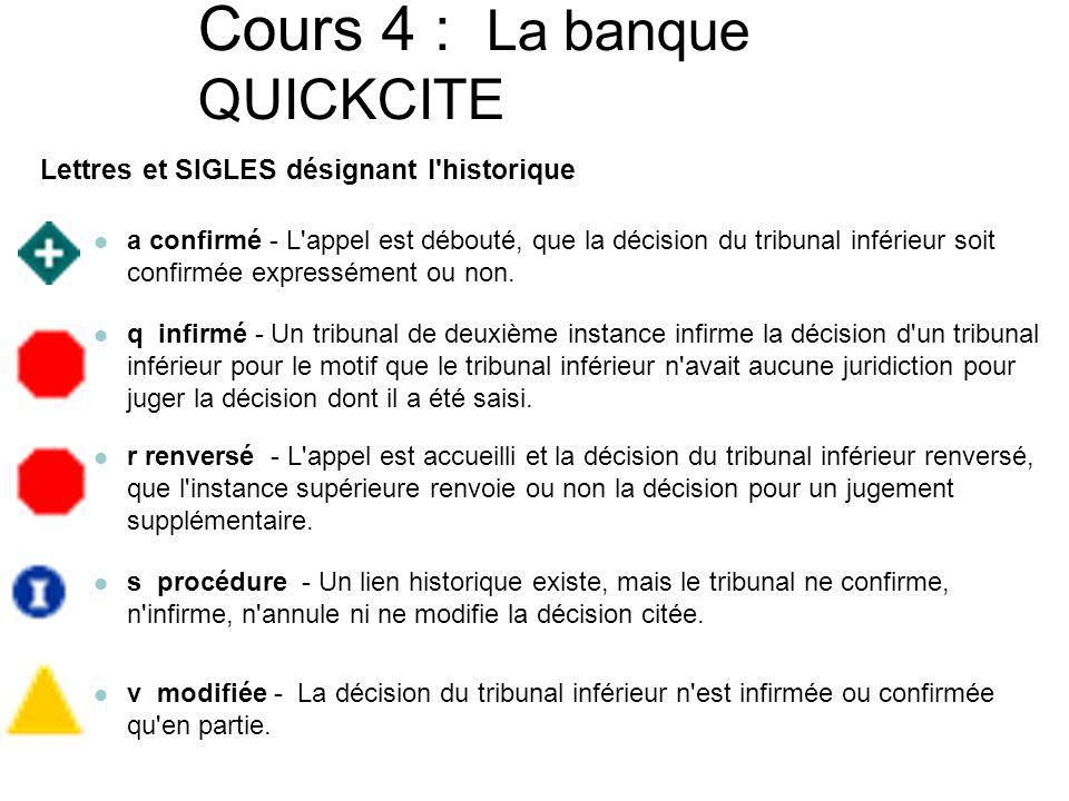 Cours 4 : La banque QUICKCITE SIGLES désignant le traitement judiciaire TRAITEMENT OU HISTORIQUE POSITIF TRAITEMENT OU HISTORIQUE NÉGATIF DÉCISION DISTINGUÉ TRAITEMENT JUDICIARE NEUTRE JUGEMENT CITÉ OU ACTION CONNEXE AUCUN TRAITEMENT -.