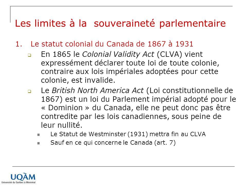 1.Le statut colonial du Canada de 1867 à 1931 En 1865 le Colonial Validity Act (CLVA) vient expressément déclarer toute loi de toute colonie, contrair