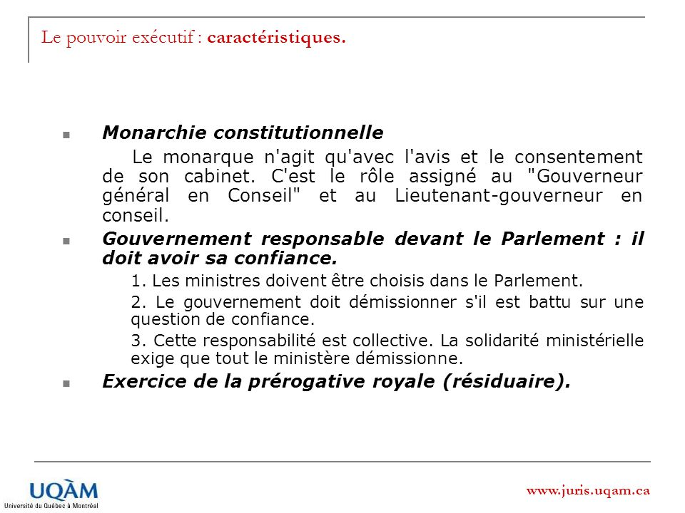 www.juris.uqam.ca Le pouvoir exécutif : caractéristiques. Monarchie constitutionnelle Le monarque n'agit qu'avec l'avis et le consentement de son cabi