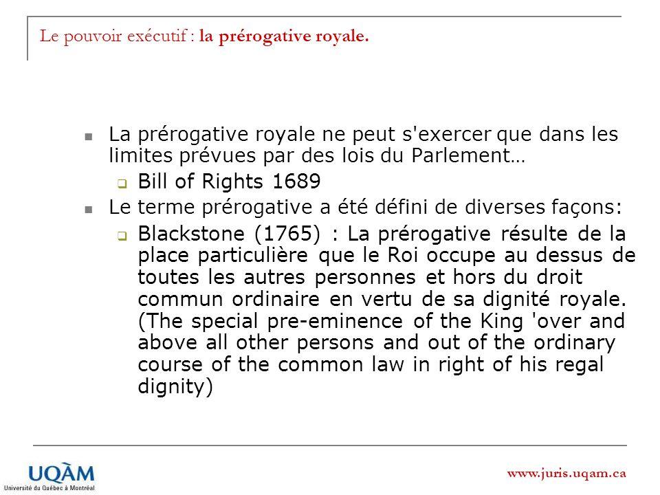 www.juris.uqam.ca Le pouvoir exécutif : la prérogative royale. La prérogative royale ne peut s'exercer que dans les limites prévues par des lois du Pa