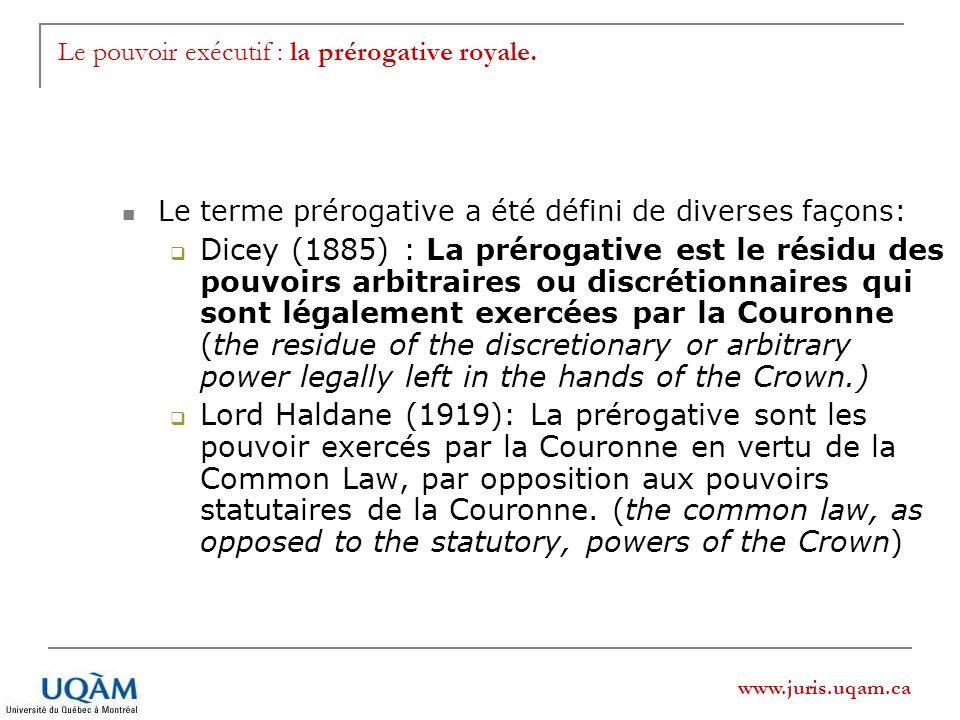 www.juris.uqam.ca Le pouvoir exécutif : la prérogative royale. Le terme prérogative a été défini de diverses façons: Dicey (1885) : La prérogative est