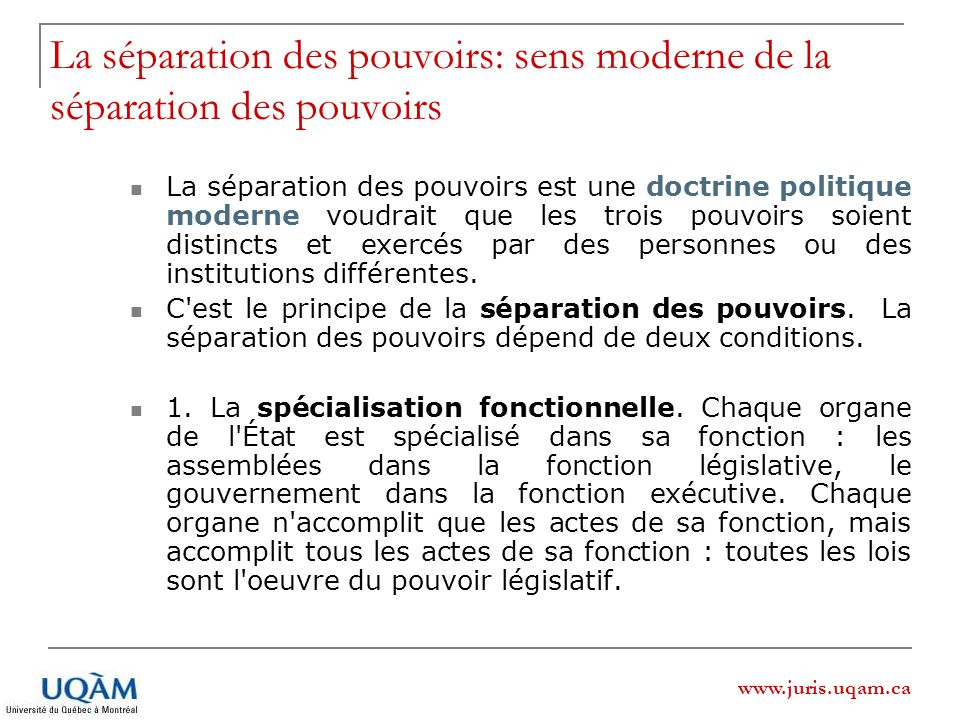 www.juris.uqam.ca La séparation des pouvoirs: sens moderne de la séparation des pouvoirs La séparation des pouvoirs est une doctrine politique moderne