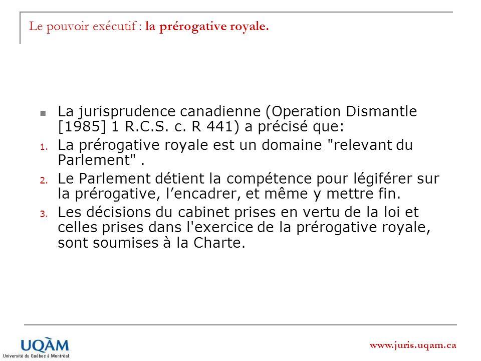 www.juris.uqam.ca Le pouvoir exécutif : la prérogative royale. La jurisprudence canadienne (Operation Dismantle [1985] 1 R.C.S. c. R 441) a précisé qu
