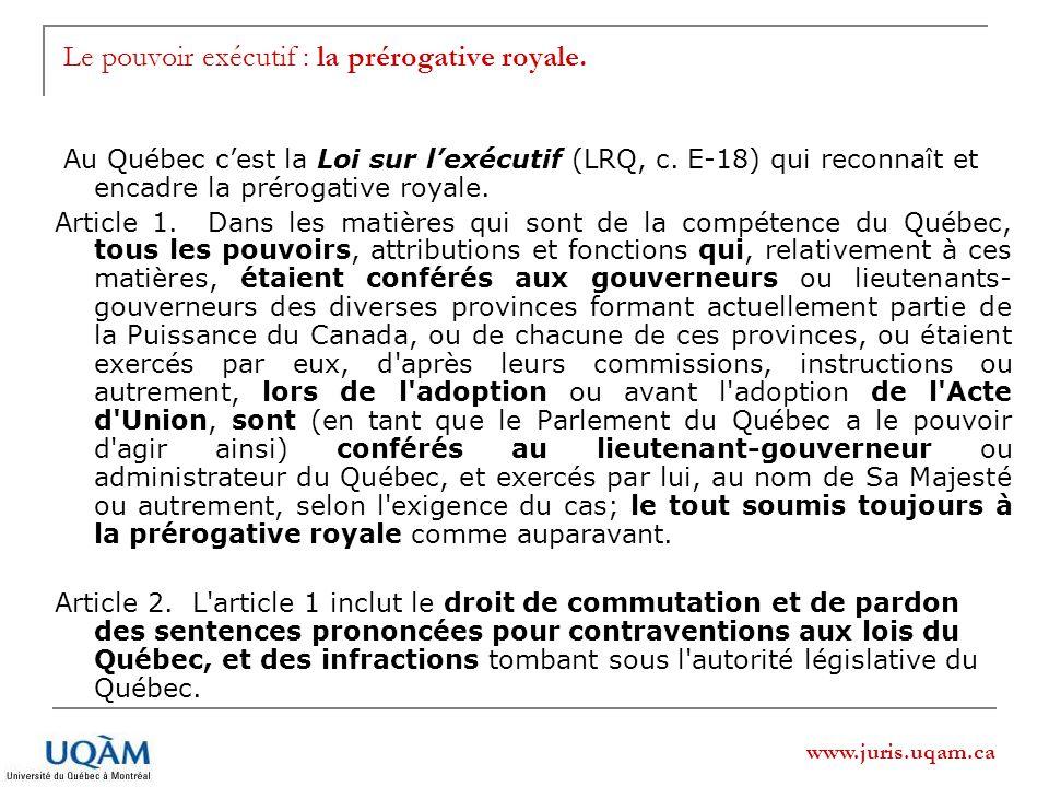 www.juris.uqam.ca Le pouvoir exécutif : la prérogative royale. Au Québec cest la Loi sur lexécutif (LRQ, c. E-18) qui reconnaît et encadre la prérogat