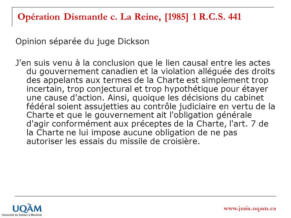www.juris.uqam.ca Opération Dismantle c. La Reine, [1985] 1 R.C.S. 441 Opinion séparée du juge Dickson J'en suis venu à la conclusion que le lien caus