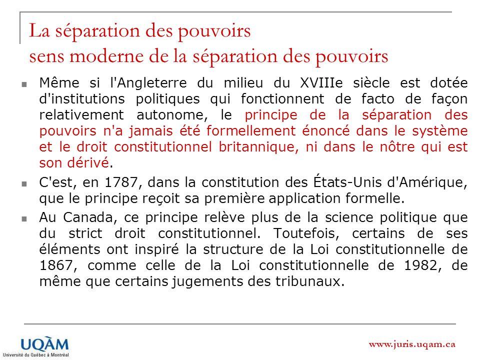 www.juris.uqam.ca Même si l Angleterre du milieu du XVIIIe siècle est dotée d institutions politiques qui fonctionnent de facto de façon relativement autonome, le principe de la séparation des pouvoirs n a jamais été formellement énoncé dans le système et le droit constitutionnel britannique, ni dans le nôtre qui est son dérivé.