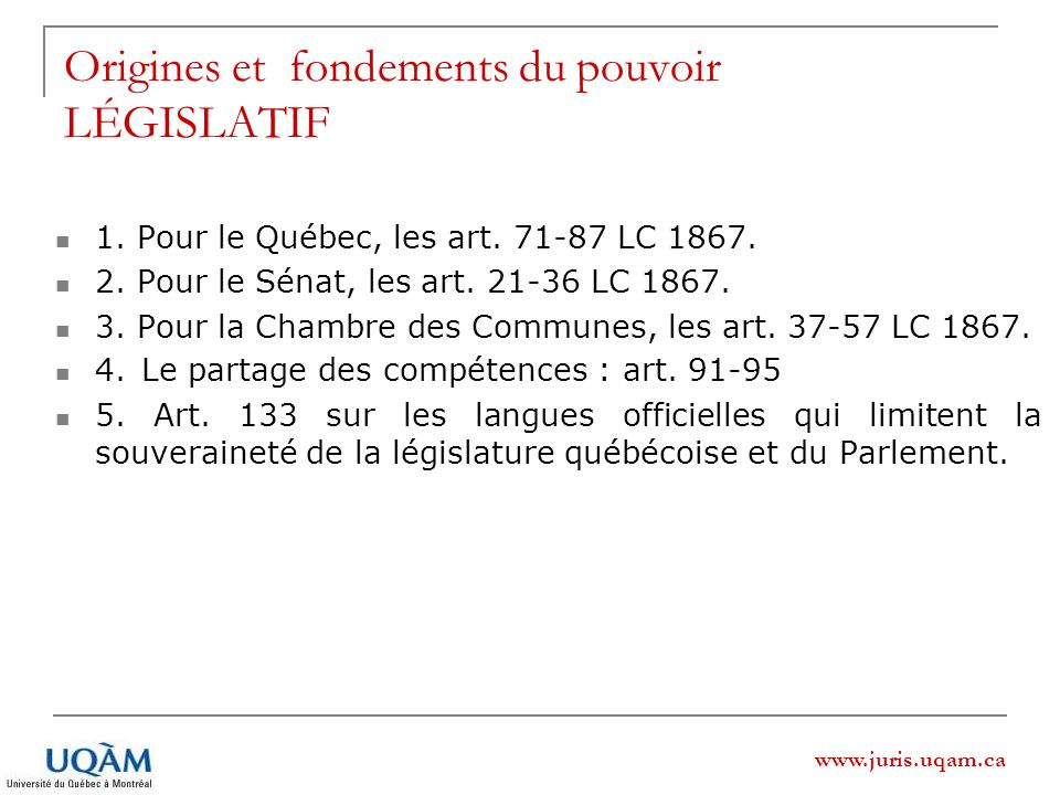 www.juris.uqam.ca Origines et fondements du pouvoir LÉGISLATIF 1. Pour le Québec, les art. 71-87 LC 1867. 2. Pour le Sénat, les art. 21-36 LC 1867. 3.