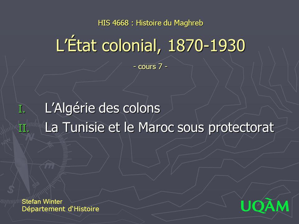 HIS 4668 : Histoire du Maghreb LÉtat colonial, 1870-1930 - cours 7 - I. LAlgérie des colons II. La Tunisie et le Maroc sous protectorat Stefan Winter