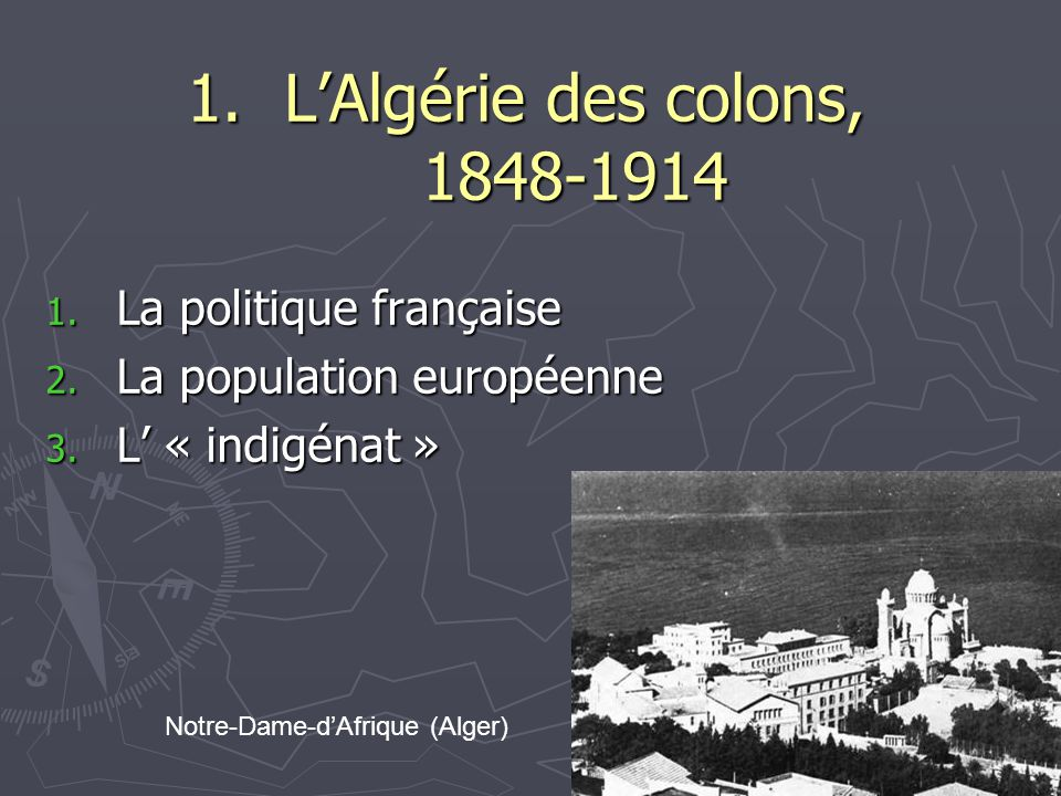 1.LAlgérie des colons, 1848-1914 1. La politique française 2. La population européenne 3. L « indigénat » Notre-Dame-dAfrique (Alger)