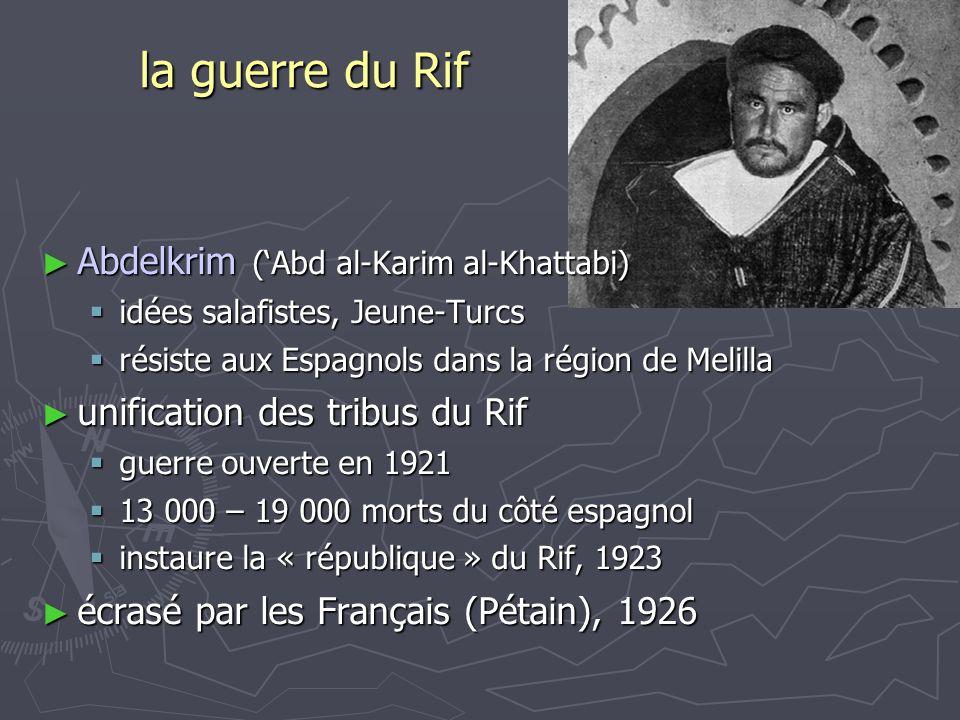 la guerre du Rif Abdelkrim (Abd al-Karim al-Khattabi) Abdelkrim (Abd al-Karim al-Khattabi) idées salafistes, Jeune-Turcs idées salafistes, Jeune-Turcs résiste aux Espagnols dans la région de Melilla résiste aux Espagnols dans la région de Melilla unification des tribus du Rif unification des tribus du Rif guerre ouverte en 1921 guerre ouverte en 1921 13 000 – 19 000 morts du côté espagnol 13 000 – 19 000 morts du côté espagnol instaure la « république » du Rif, 1923 instaure la « république » du Rif, 1923 écrasé par les Français (Pétain), 1926 écrasé par les Français (Pétain), 1926