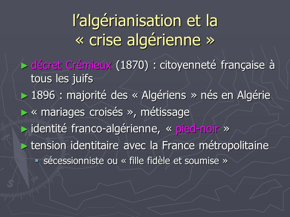 lalgérianisation et la « crise algérienne » décret Crémieux (1870) : citoyenneté française à tous les juifs décret Crémieux (1870) : citoyenneté française à tous les juifs 1896 : majorité des « Algériens » nés en Algérie 1896 : majorité des « Algériens » nés en Algérie « mariages croisés », métissage « mariages croisés », métissage identité franco-algérienne, « pied-noir » identité franco-algérienne, « pied-noir » tension identitaire avec la France métropolitaine tension identitaire avec la France métropolitaine sécessionniste ou « fille fidèle et soumise » sécessionniste ou « fille fidèle et soumise »