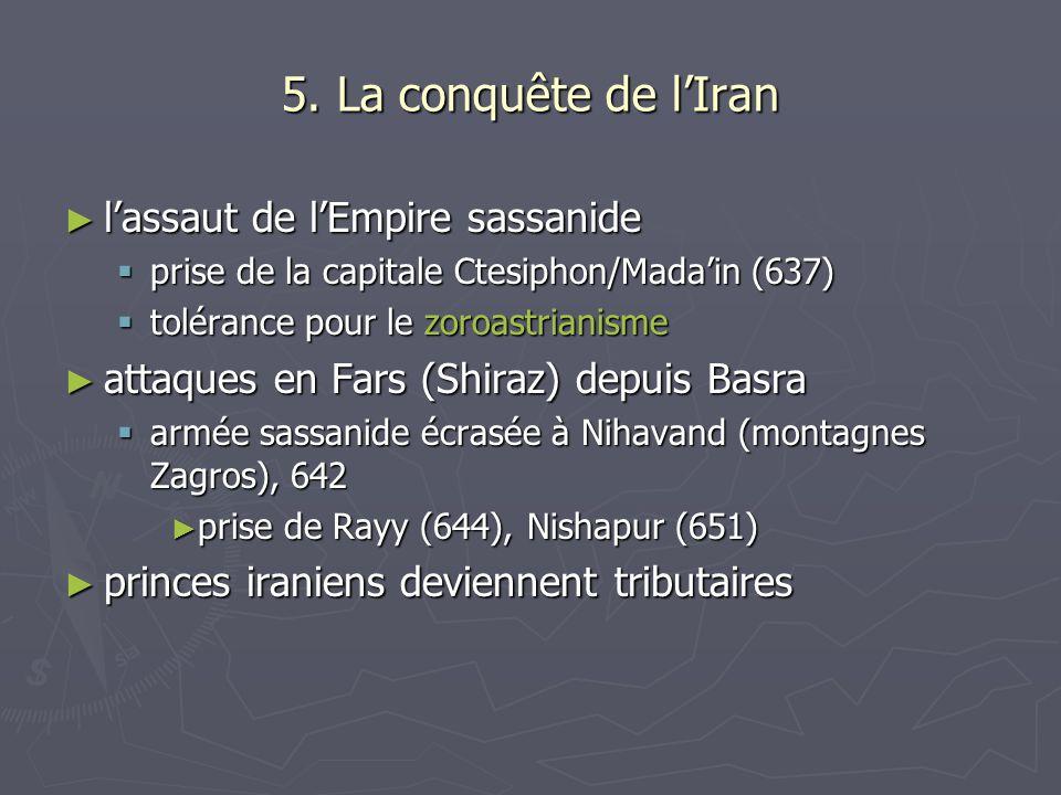 5. La conquête de lIran lassaut de lEmpire sassanide lassaut de lEmpire sassanide prise de la capitale Ctesiphon/Madain (637) prise de la capitale Cte