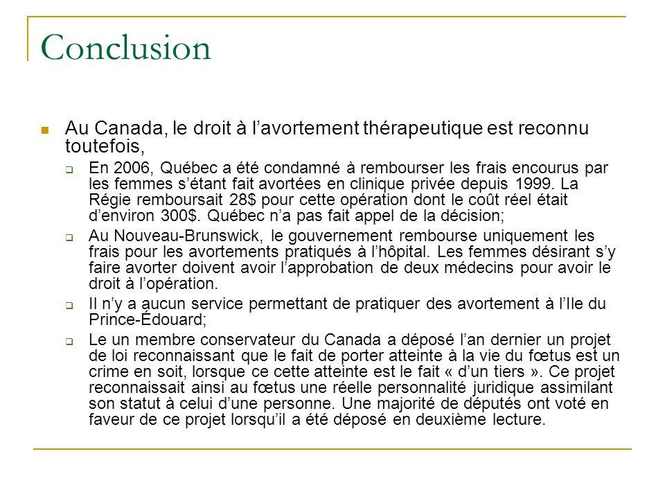 Conclusion Au Canada, le droit à lavortement thérapeutique est reconnu toutefois, En 2006, Québec a été condamné à rembourser les frais encourus par les femmes sétant fait avortées en clinique privée depuis 1999.