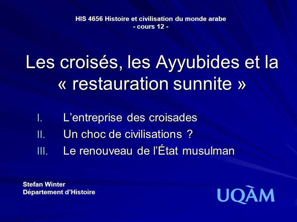 Les croisés, les Ayyubides et la « restauration sunnite » I. Lentreprise des croisades II. Un choc de civilisations ? III. Le renouveau de lÉtat musul