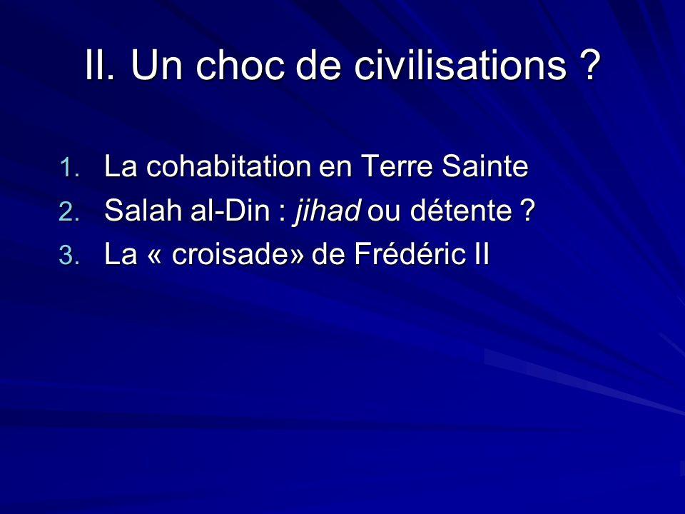 II. Un choc de civilisations ? 1. La cohabitation en Terre Sainte 2. Salah al-Din : jihad ou détente ? 3. La « croisade» de Frédéric II