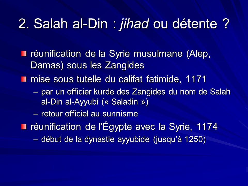 2. Salah al-Din : jihad ou détente ? réunification de la Syrie musulmane (Alep, Damas) sous les Zangides mise sous tutelle du califat fatimide, 1171 –