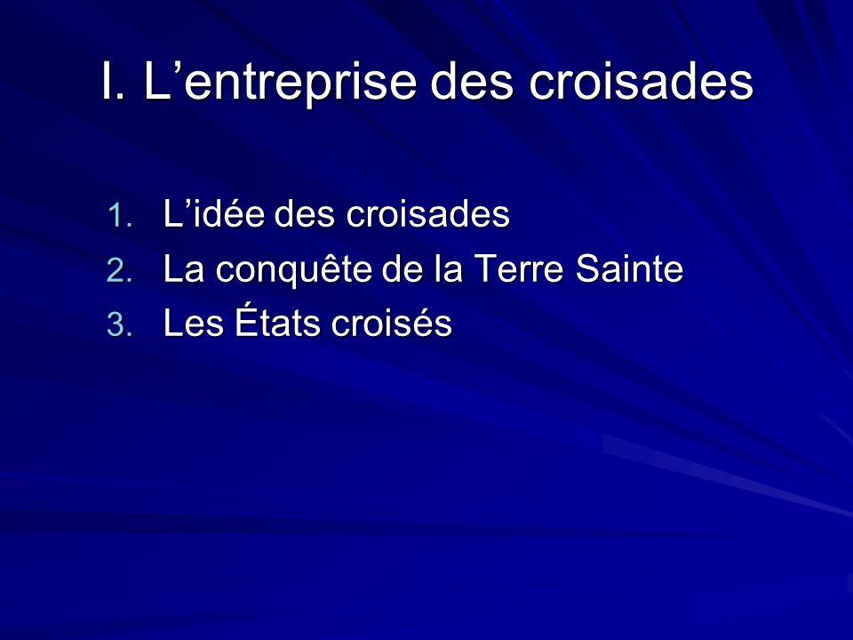 I. Lentreprise des croisades 1. Lidée des croisades 2. La conquête de la Terre Sainte 3. Les États croisés