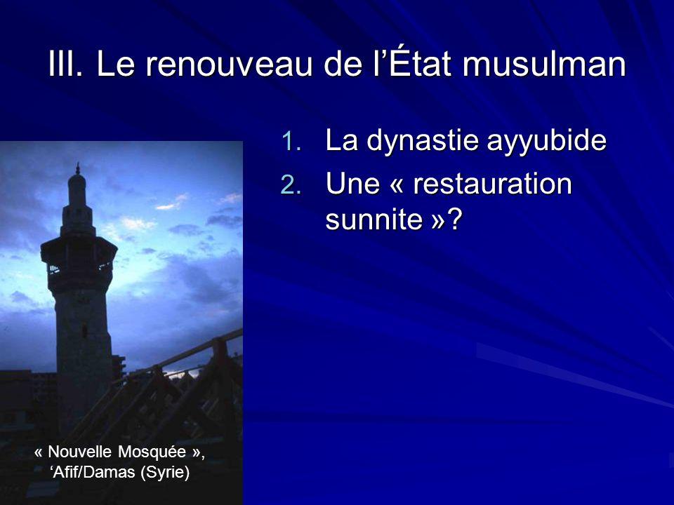 III. Le renouveau de lÉtat musulman 1. La dynastie ayyubide 2. Une « restauration sunnite »? « Nouvelle Mosquée », Afif/Damas (Syrie)