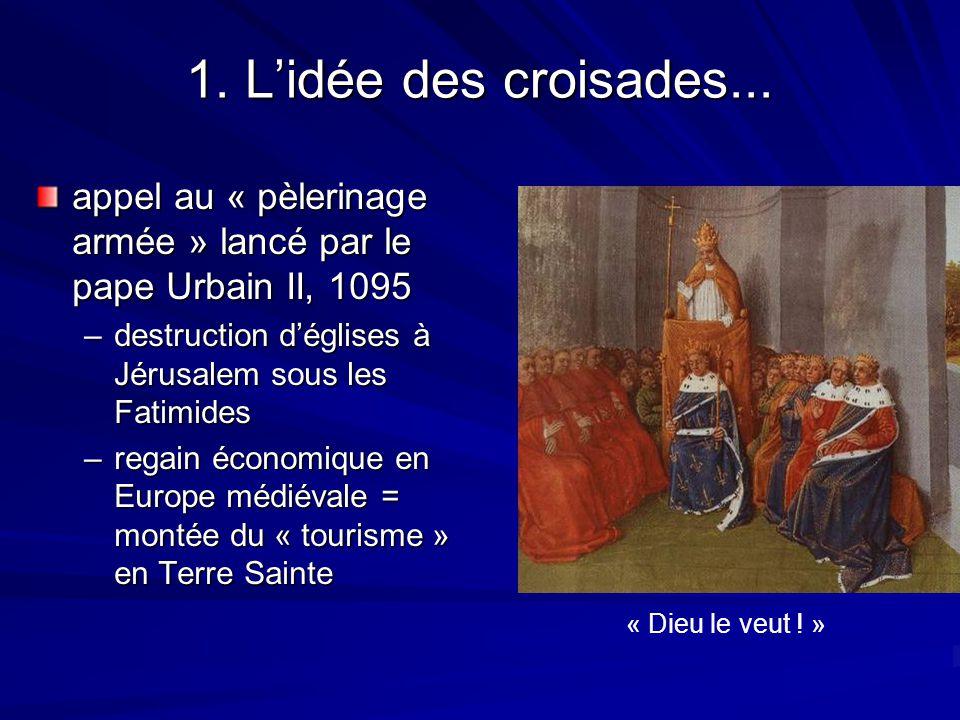 1. Lidée des croisades... appel au « pèlerinage armée » lancé par le pape Urbain II, 1095 –destruction déglises à Jérusalem sous les Fatimides –regain