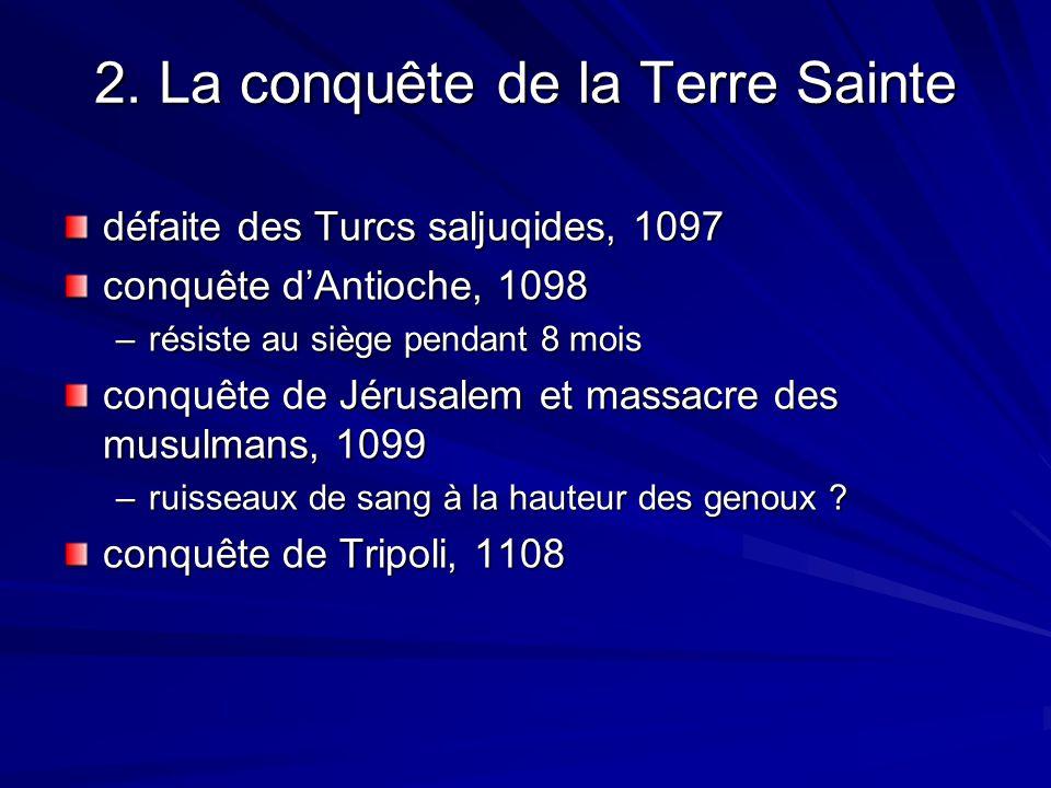 2. La conquête de la Terre Sainte défaite des Turcs saljuqides, 1097 conquête dAntioche, 1098 –résiste au siège pendant 8 mois conquête de Jérusalem e