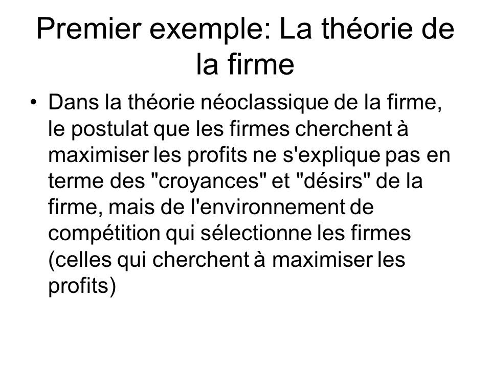 Premier exemple: La théorie de la firme Dans la théorie néoclassique de la firme, le postulat que les firmes cherchent à maximiser les profits ne s'ex