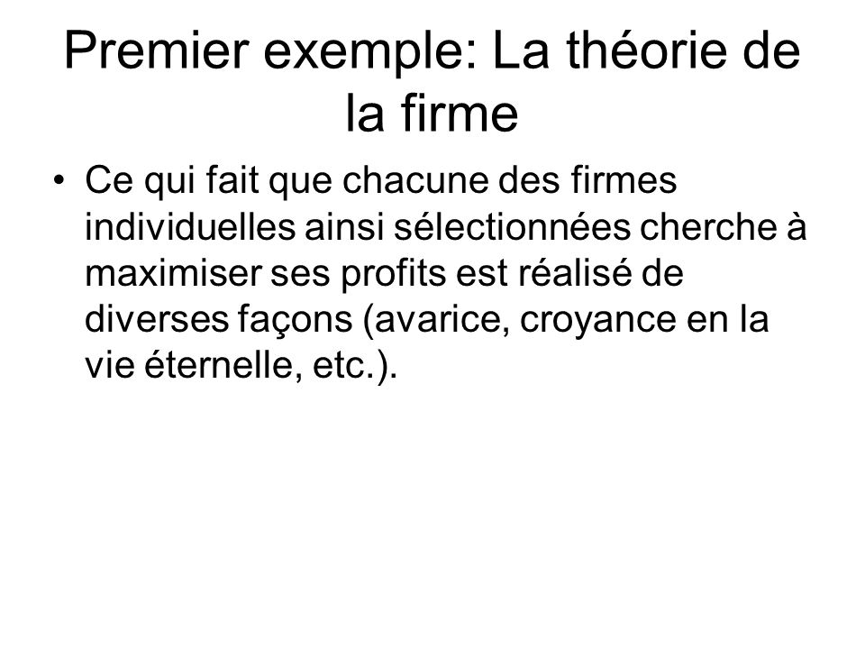 Premier exemple: La théorie de la firme Ce qui fait que chacune des firmes individuelles ainsi sélectionnées cherche à maximiser ses profits est réali