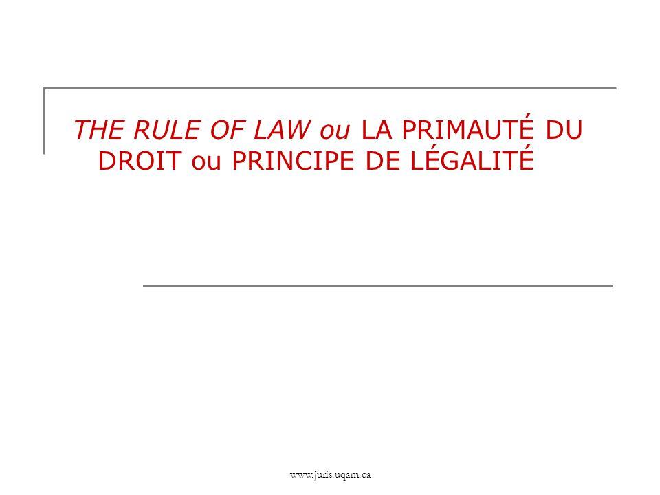 www.juris.uqam.ca THE RULE OF LAW ou LA PRIMAUTÉ DU DROIT ou PRINCIPE DE LÉGALITÉ
