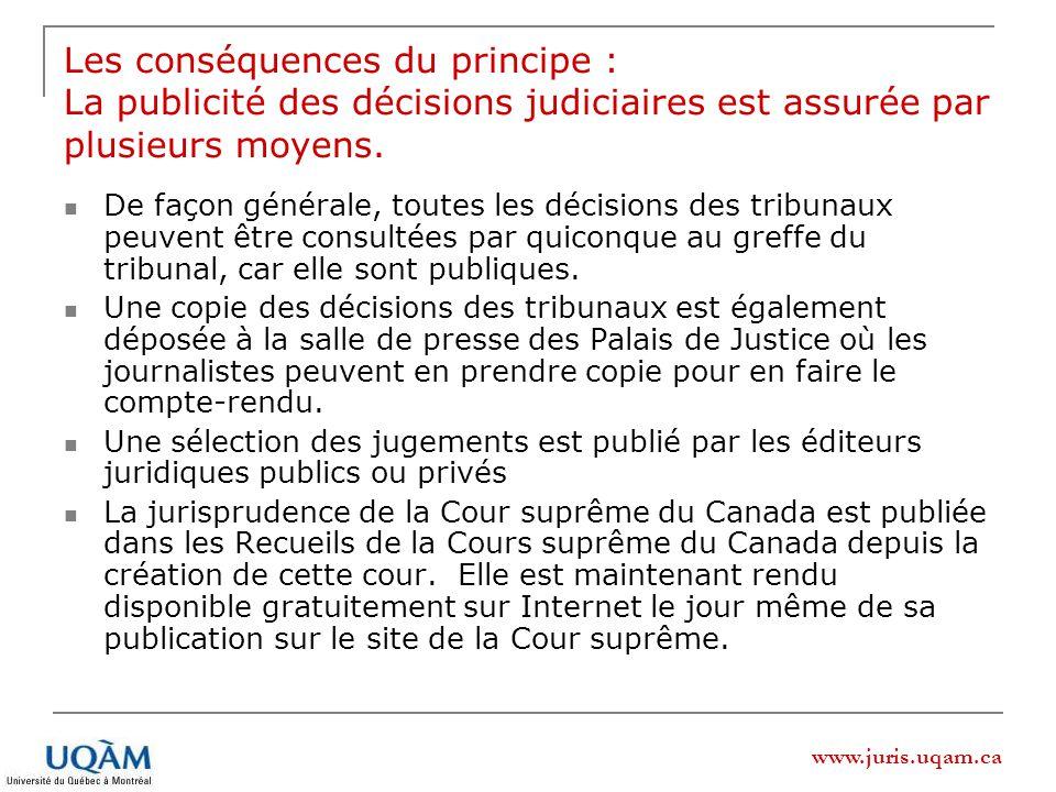 www.juris.uqam.ca Les conséquences du principe : La publicité des décisions judiciaires est assurée par plusieurs moyens.