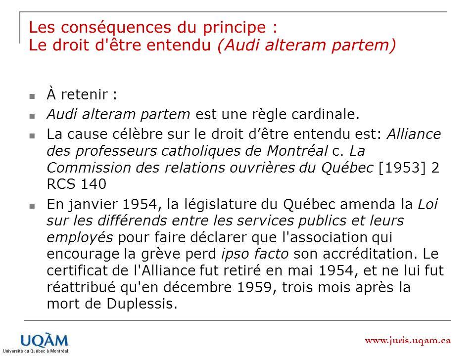 www.juris.uqam.ca Les conséquences du principe : Le droit d être entendu (Audi alteram partem) À retenir : Audi alteram partem est une règle cardinale.