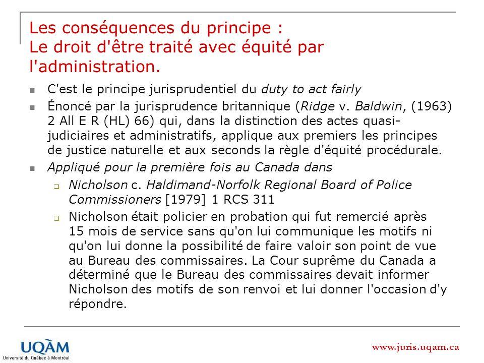 www.juris.uqam.ca Les conséquences du principe : Le droit d être traité avec équité par l administration.