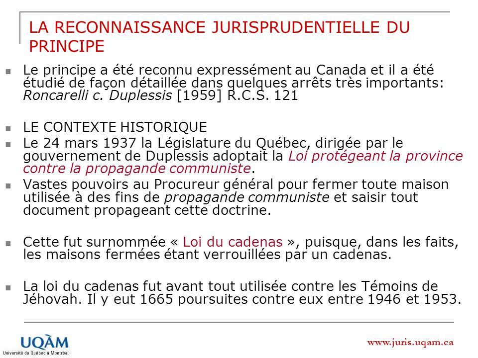 www.juris.uqam.ca LA RECONNAISSANCE JURISPRUDENTIELLE DU PRINCIPE Le principe a été reconnu expressément au Canada et il a été étudié de façon détaillée dans quelques arrêts très importants: Roncarelli c.