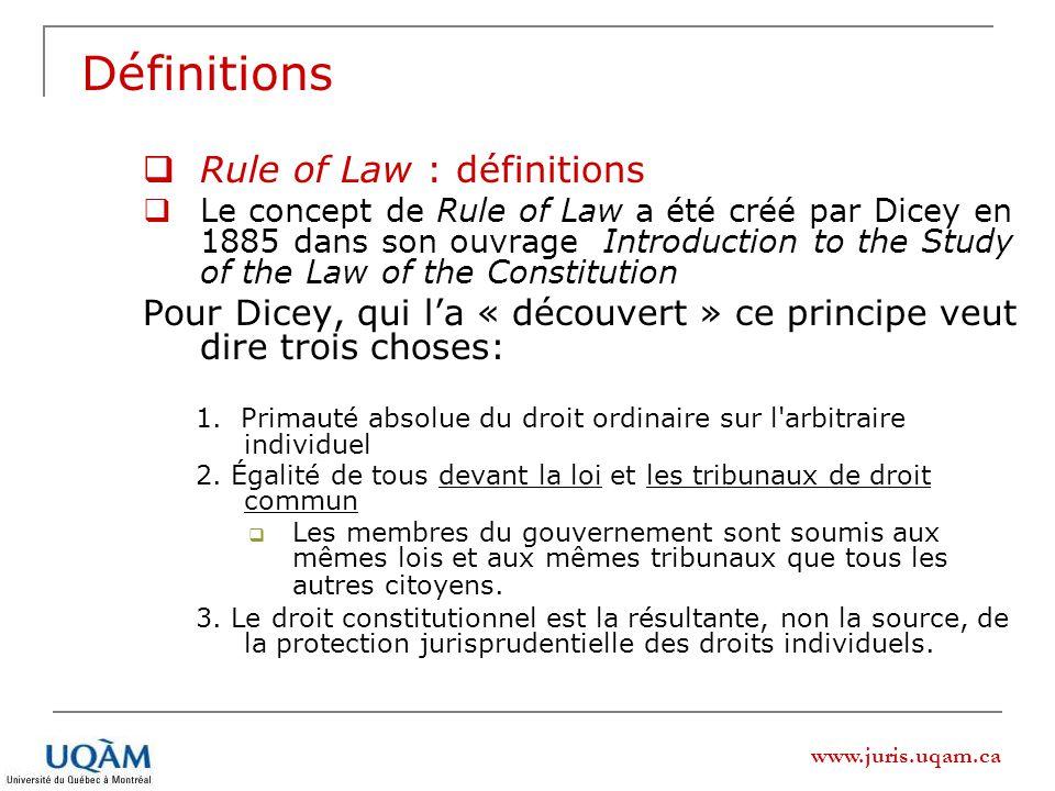www.juris.uqam.ca Définitions Rule of Law : définitions Le concept de Rule of Law a été créé par Dicey en 1885 dans son ouvrage Introduction to the Study of the Law of the Constitution Pour Dicey, qui la « découvert » ce principe veut dire trois choses: 1.