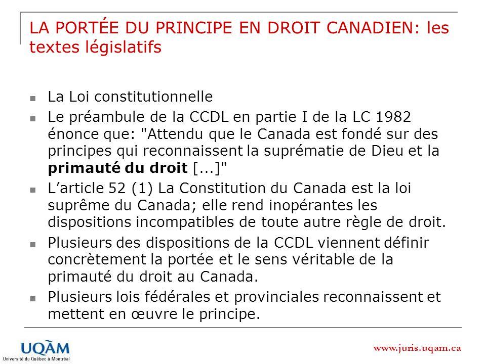 www.juris.uqam.ca LA PORTÉE DU PRINCIPE EN DROIT CANADIEN: les textes législatifs La Loi constitutionnelle Le préambule de la CCDL en partie I de la LC 1982 énonce que: Attendu que le Canada est fondé sur des principes qui reconnaissent la suprématie de Dieu et la primauté du droit [...] Larticle 52 (1) La Constitution du Canada est la loi suprême du Canada; elle rend inopérantes les dispositions incompatibles de toute autre règle de droit.