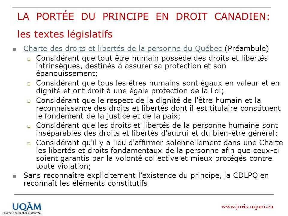 www.juris.uqam.ca LA PORTÉE DU PRINCIPE EN DROIT CANADIEN: les textes législatifs Charte des droits et libertés de la personne du Québec (Préambule) Charte des droits et libertés de la personne du Québec Considérant que tout être humain possède des droits et libertés intrinsèques, destinés à assurer sa protection et son épanouissement; Considérant que tous les êtres humains sont égaux en valeur et en dignité et ont droit à une égale protection de la Loi; Considérant que le respect de la dignité de l être humain et la reconnaissance des droits et libertés dont il est titulaire constituent le fondement de la justice et de la paix; Considérant que les droits et libertés de la personne humaine sont inséparables des droits et libertés d autrui et du bien-être général; Considérant qu il y a lieu d affirmer solennellement dans une Charte les libertés et droits fondamentaux de la personne afin que ceux-ci soient garantis par la volonté collective et mieux protégés contre toute violation; Sans reconnaître explicitement lexistence du principe, la CDLPQ en reconnaît les éléments constitutifs