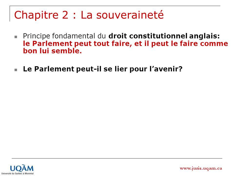 www.juris.uqam.ca Chapitre 2 : La souveraineté Principe fondamental du droit constitutionnel anglais: le Parlement peut tout faire, et il peut le faire comme bon lui semble.