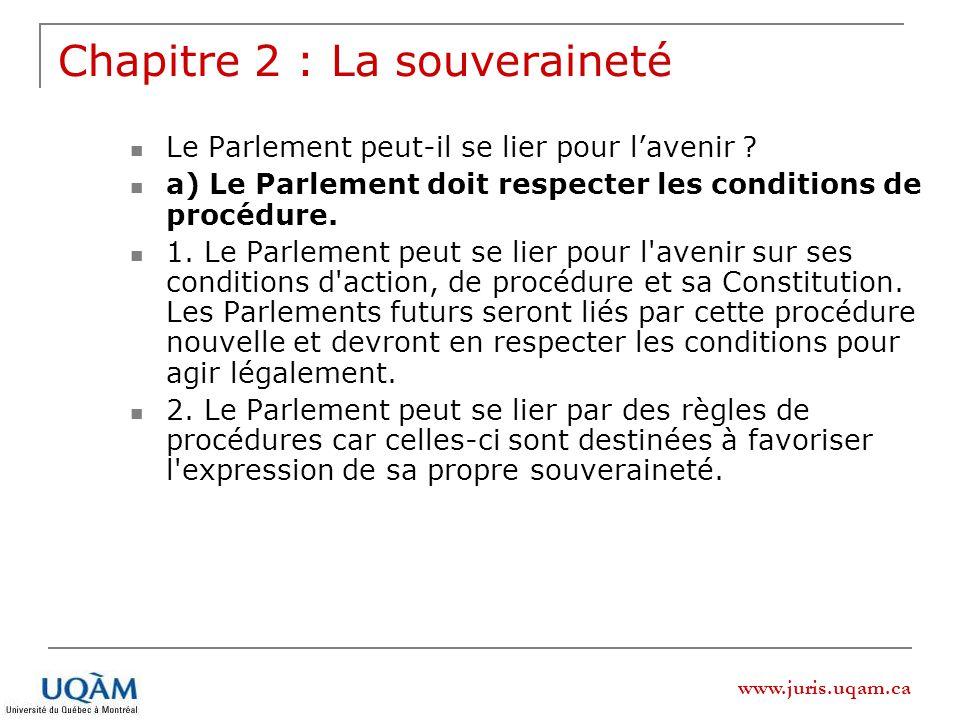 www.juris.uqam.ca Chapitre 2 : La souveraineté Le Parlement peut-il se lier pour lavenir ? a) Le Parlement doit respecter les conditions de procédure.