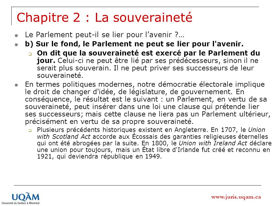 www.juris.uqam.ca Chapitre 2 : La souveraineté Le Parlement peut-il se lier pour lavenir … b) Sur le fond, le Parlement ne peut se lier pour l avenir.