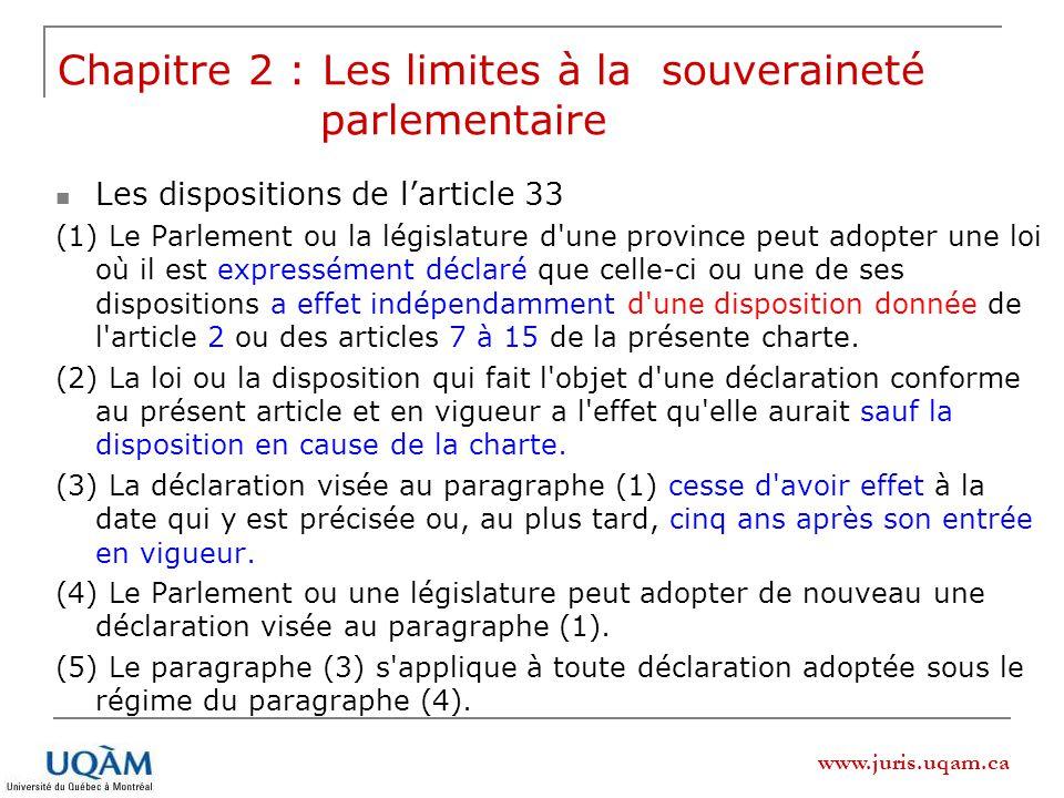www.juris.uqam.ca Les dispositions de larticle 33 (1) Le Parlement ou la législature d une province peut adopter une loi où il est expressément déclaré que celle-ci ou une de ses dispositions a effet indépendamment d une disposition donnée de l article 2 ou des articles 7 à 15 de la présente charte.