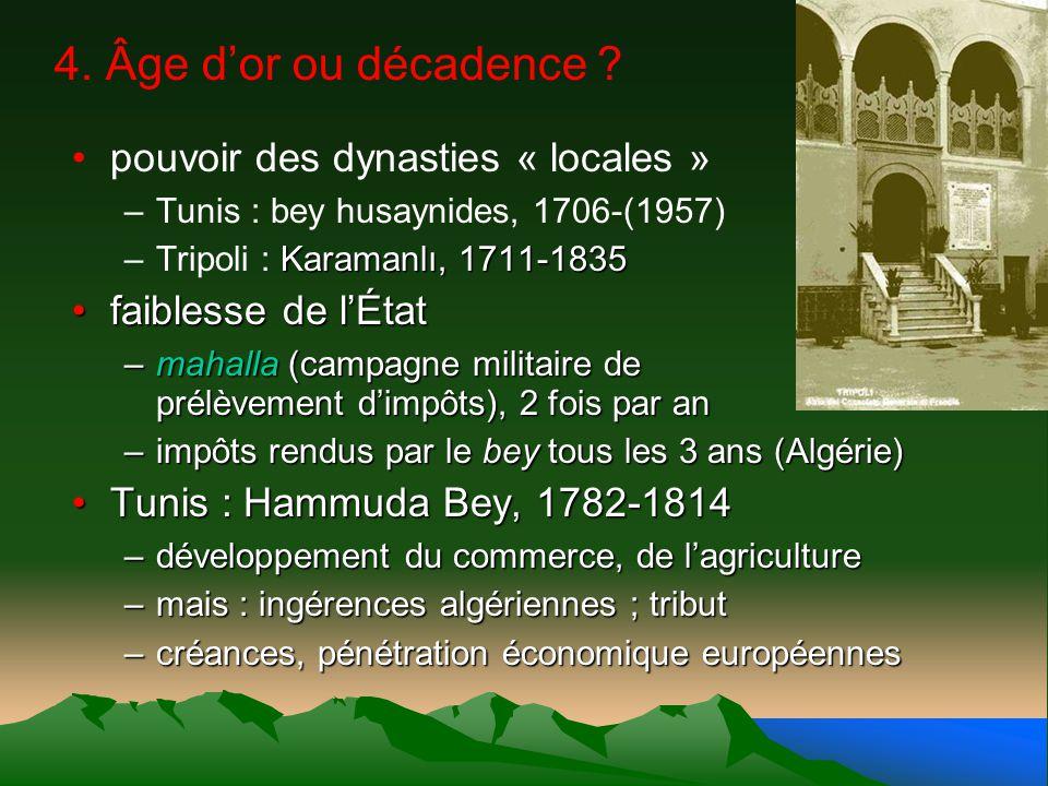 4. Âge dor ou décadence ? pouvoir des dynasties « locales » –Tunis : bey husaynides, 1706-(1957) Karamanlı, 1711-1835 –Tripoli : Karamanlı, 1711-1835