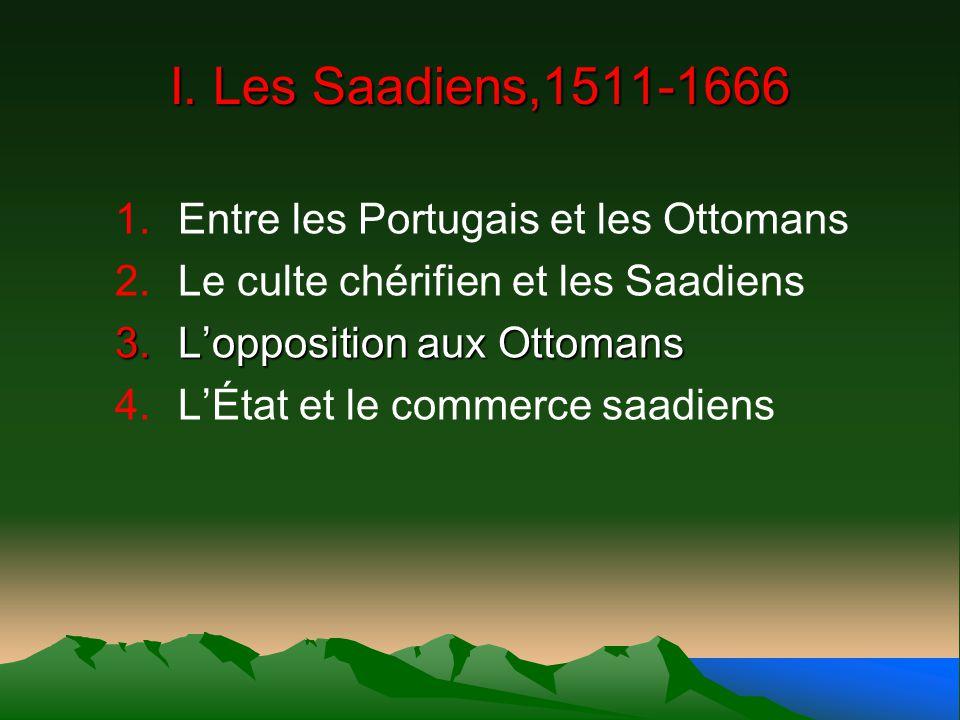 I. Les Saadiens,1511-1666 1.Entre les Portugais et les Ottomans 2.Le culte chérifien et les Saadiens 3.Lopposition aux Ottomans 4.LÉtat et le commerce