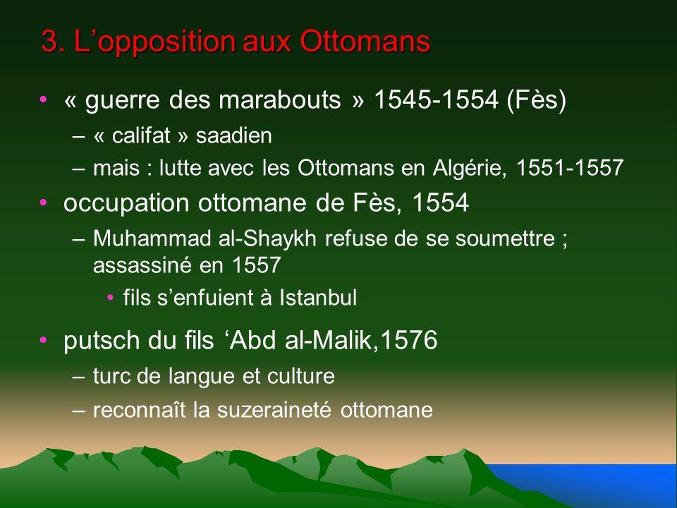 3. Lopposition aux Ottomans « guerre des marabouts » 1545-1554 (Fès) –« califat » saadien –mais : lutte avec les Ottomans en Algérie, 1551-1557 occupa