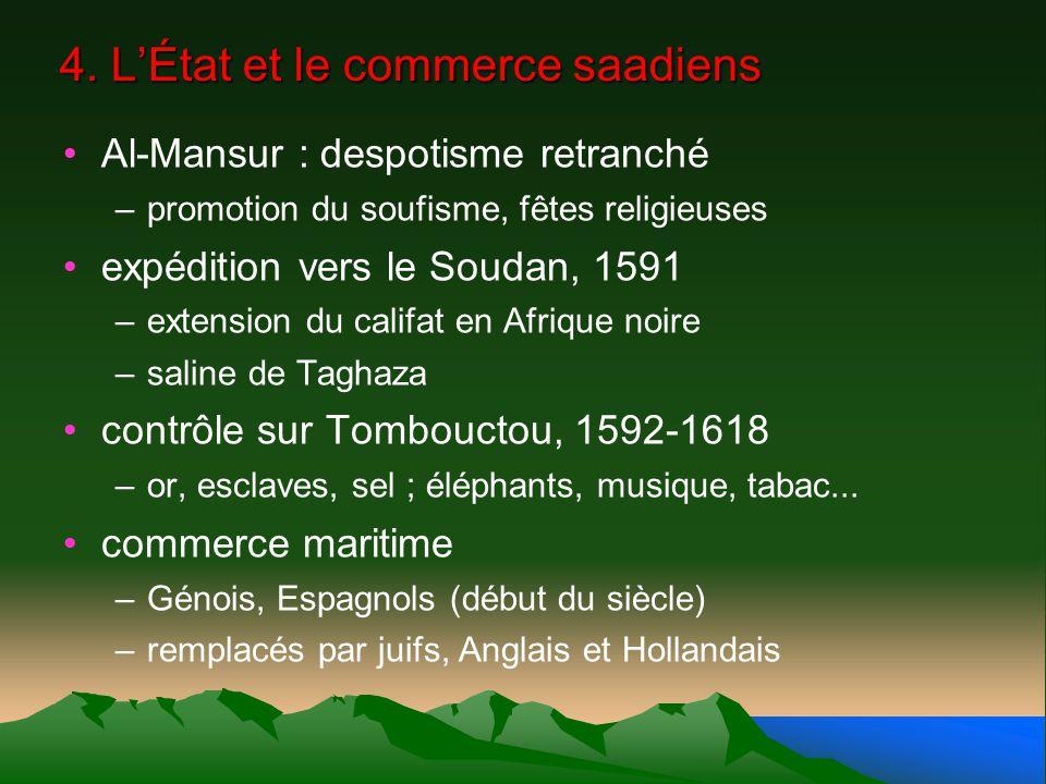 4. LÉtat et le commerce saadiens Al-Mansur : despotisme retranché –promotion du soufisme, fêtes religieuses expédition vers le Soudan, 1591 –extension