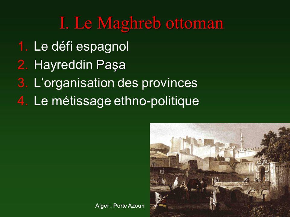 I. Le Maghreb ottoman 1.Le défi espagnol Paşa 2.Hayreddin Paşa 3.Lorganisation des provinces 4.Le métissage ethno-politique Alger : Porte Azoun