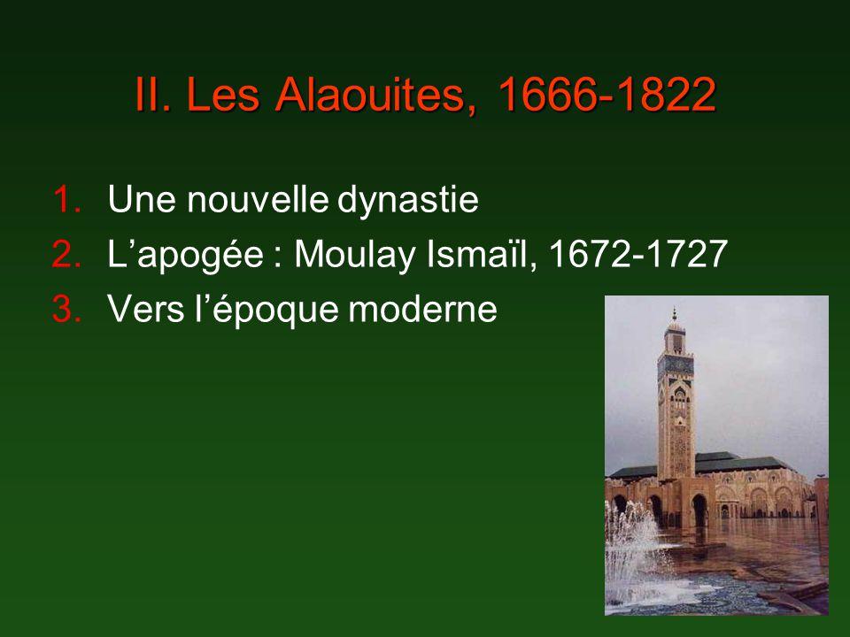 II. Les Alaouites, 1666-1822 1.Une nouvelle dynastie 2.Lapogée : Moulay Ismaïl, 1672-1727 3.Vers lépoque moderne