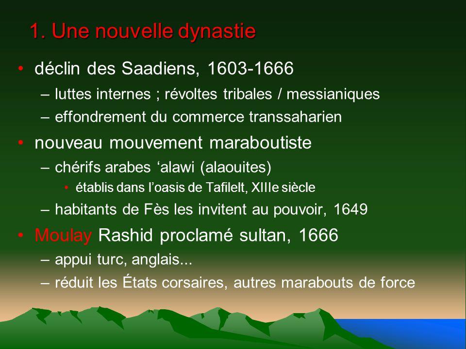1. Une nouvelle dynastie déclin des Saadiens, 1603-1666 –luttes internes ; révoltes tribales / messianiques –effondrement du commerce transsaharien no