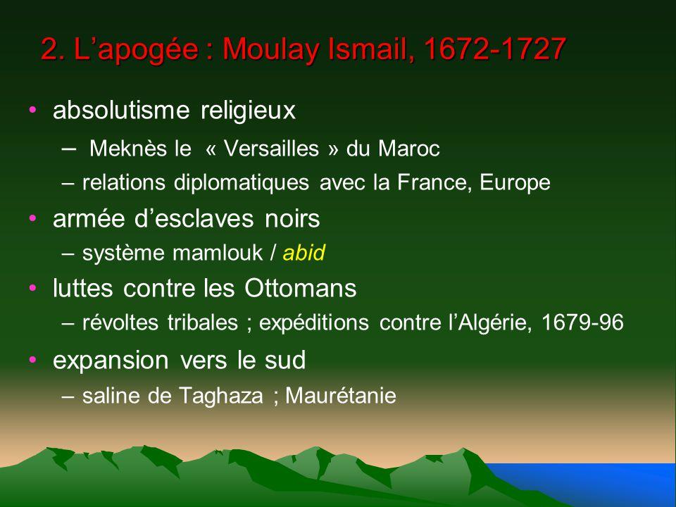 2. Lapogée : Moulay Ismail, 1672-1727 absolutisme religieux – Meknès le « Versailles » du Maroc –relations diplomatiques avec la France, Europe armée