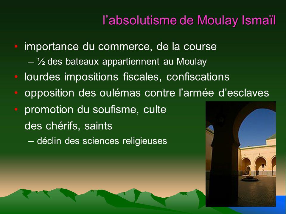 labsolutisme de Moulay Ismaïl importance du commerce, de la course –½ des bateaux appartiennent au Moulay lourdes impositions fiscales, confiscations
